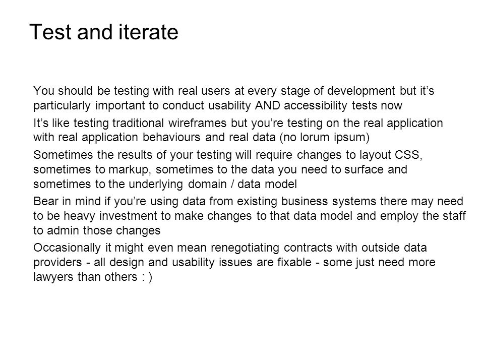 Test and iterate You should be testing with real users at every stage of development but its particularly important to conduct usability AND accessibility tests now Its like testing traditional wireframes but youre testing on the real application with real application behaviours and real data (no lorum ipsum) Sometimes the results of your testing will require changes to layout CSS, sometimes to markup, sometimes to the data you need to surface and sometimes to the underlying domain / data model Bear in mind if youre using data from existing business systems there may need to be heavy investment to make changes to that data model and employ the staff to admin those changes Occasionally it might even mean renegotiating contracts with outside data providers - all design and usability issues are fixable - some just need more lawyers than others : )