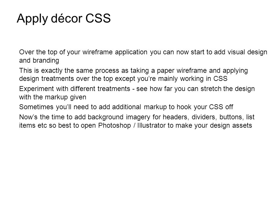 Apply décor CSS Over the top of your wireframe application you can now start to add visual design and branding This is exactly the same process as taking a paper wireframe and applying design treatments over the top except youre mainly working in CSS Experiment with different treatments - see how far you can stretch the design with the markup given Sometimes youll need to add additional markup to hook your CSS off Nows the time to add background imagery for headers, dividers, buttons, list items etc so best to open Photoshop / Illustrator to make your design assets