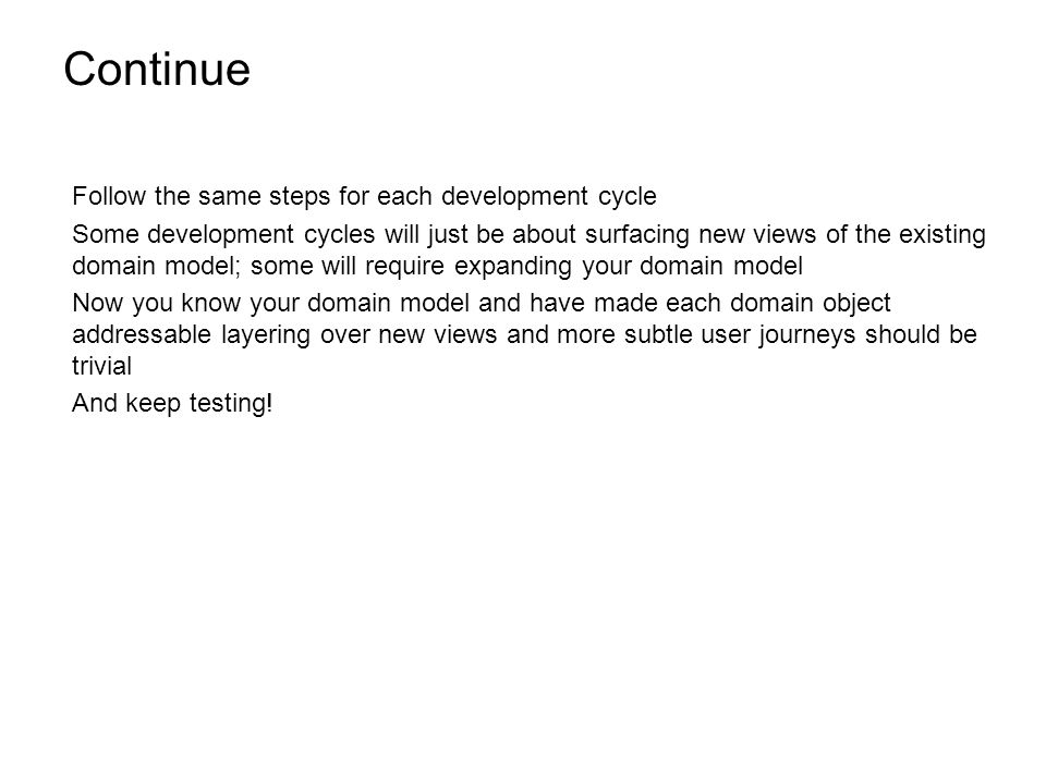 Continue Follow the same steps for each development cycle Some development cycles will just be about surfacing new views of the existing domain model; some will require expanding your domain model Now you know your domain model and have made each domain object addressable layering over new views and more subtle user journeys should be trivial And keep testing!