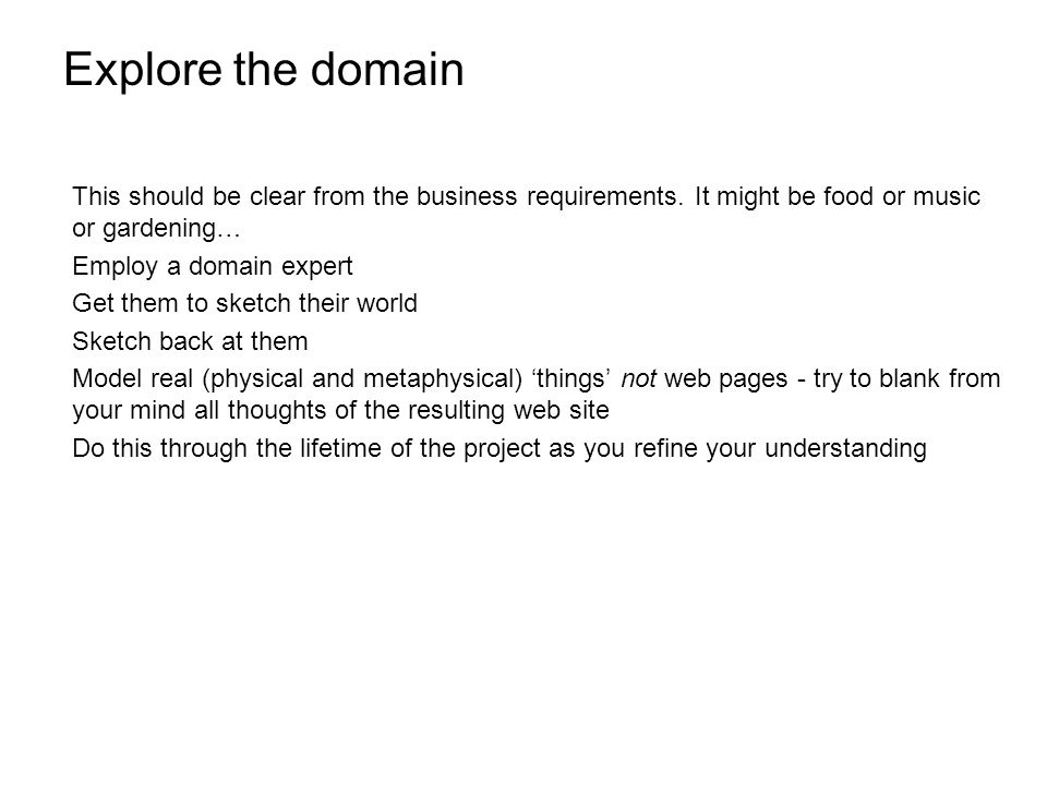 Explore the domain This should be clear from the business requirements.