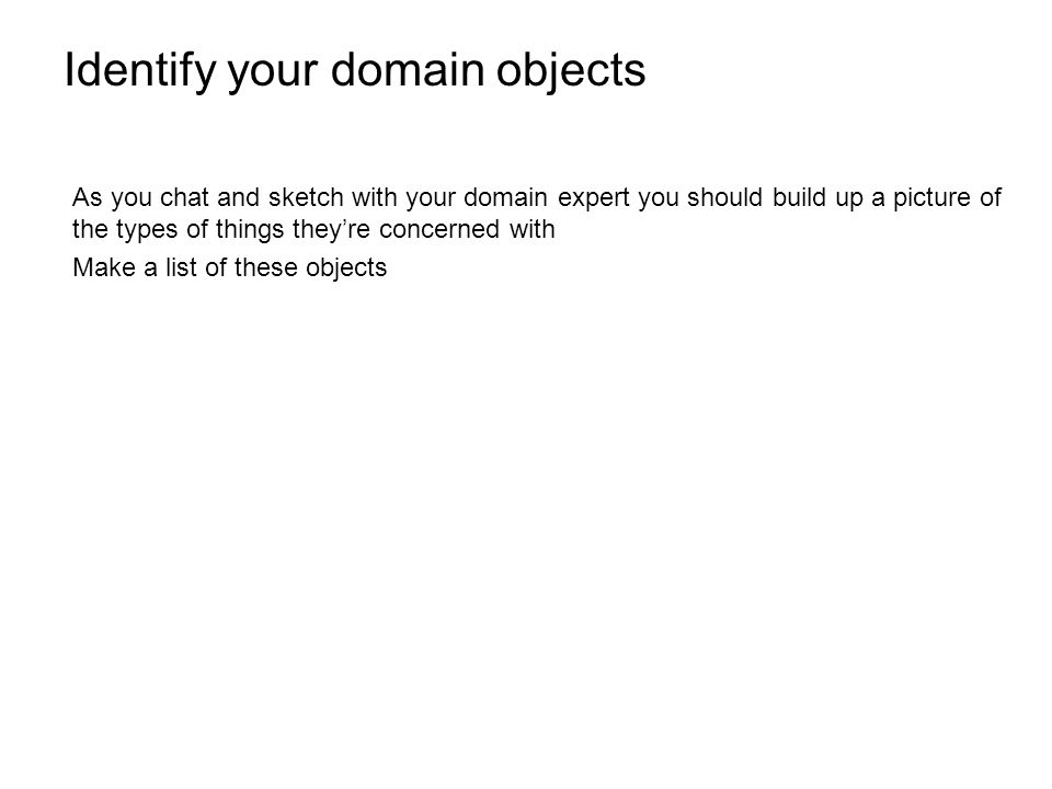 Identify the relationships between your domain objects As your knowledge of the domain increases youll build up a picture of how your objects interlink Sketch basic entity relationship diagrams with your domain expert Keep sketching until the picture clears The resulting domain model will inform the rest of your project and should be one of the few artifacts your project ever creates
