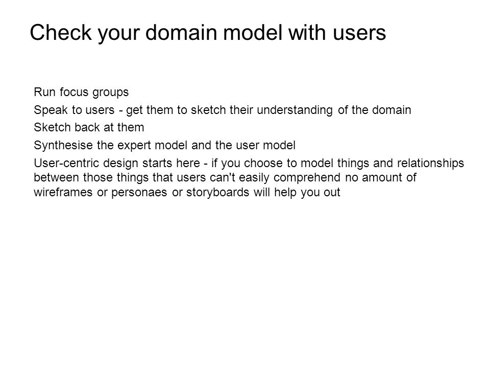 Check your domain model with users Run focus groups Speak to users - get them to sketch their understanding of the domain Sketch back at them Synthesise the expert model and the user model User-centric design starts here - if you choose to model things and relationships between those things that users can t easily comprehend no amount of wireframes or personaes or storyboards will help you out