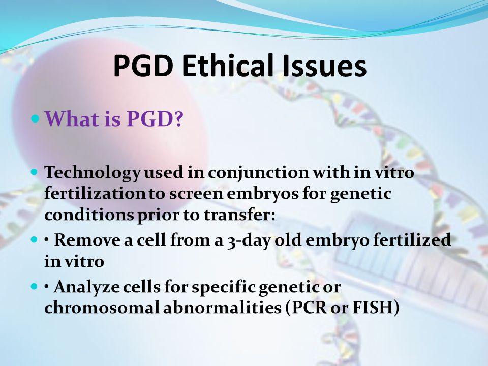 PGD Ethical Issues What is PGD? Technology used in conjunction with in vitro fertilization to screen embryos for genetic conditions prior to transfer:
