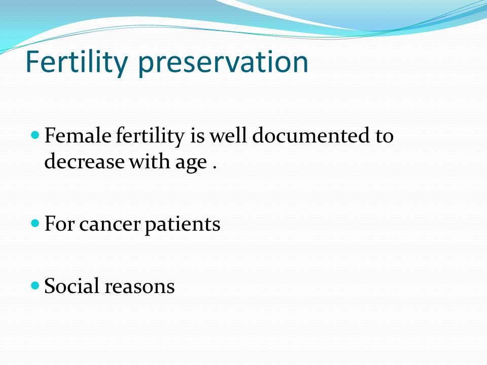 Fertility preservation Female fertility is well documented to decrease with age. For cancer patients Social reasons