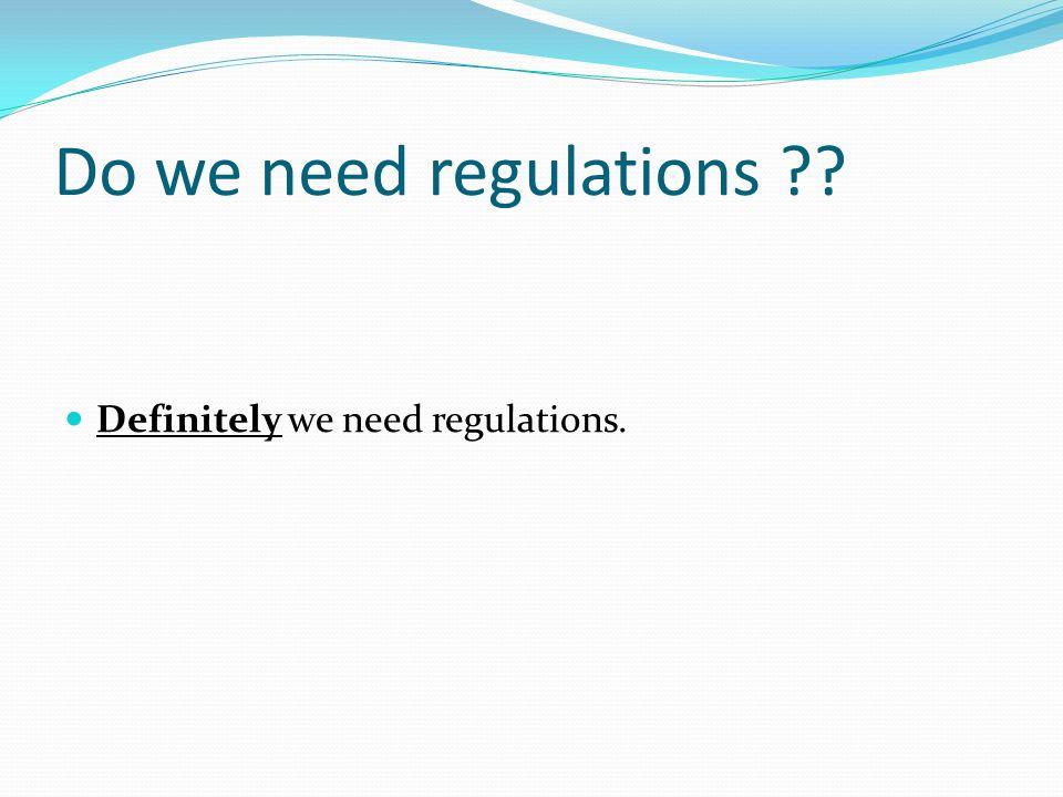 Do we need regulations ?? Definitely we need regulations.