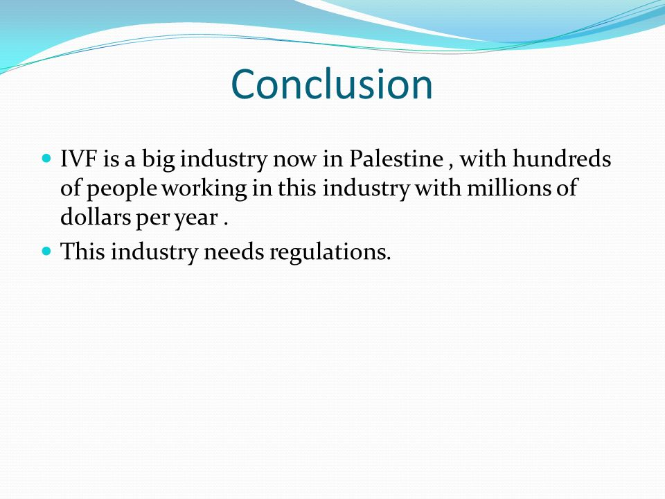 Conclusion IVF is a big industry now in Palestine, with hundreds of people working in this industry with millions of dollars per year. This industry n