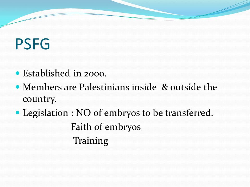 PSFG Established in 2000. Members are Palestinians inside & outside the country. Legislation : NO of embryos to be transferred. Faith of embryos Train