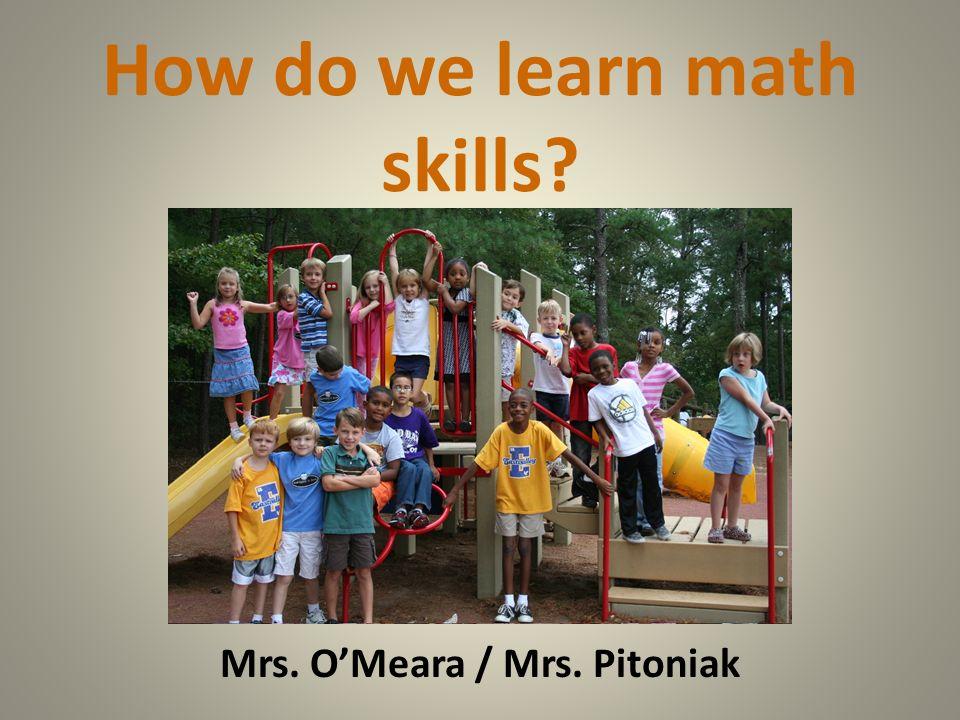 How do we learn math skills? Mrs. OMeara / Mrs. Pitoniak