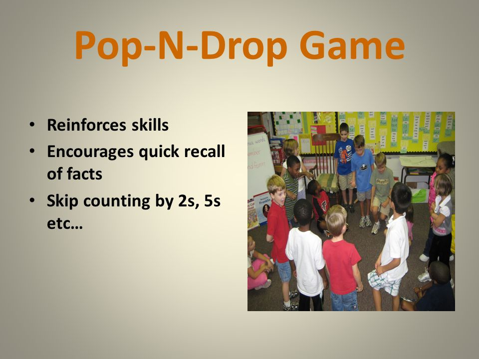 Pop-N-Drop Game Reinforces skills Encourages quick recall of facts Skip counting by 2s, 5s etc…