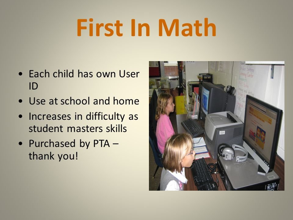 First In Math Each child has own User ID Use at school and home Increases in difficulty as student masters skills Purchased by PTA – thank you!