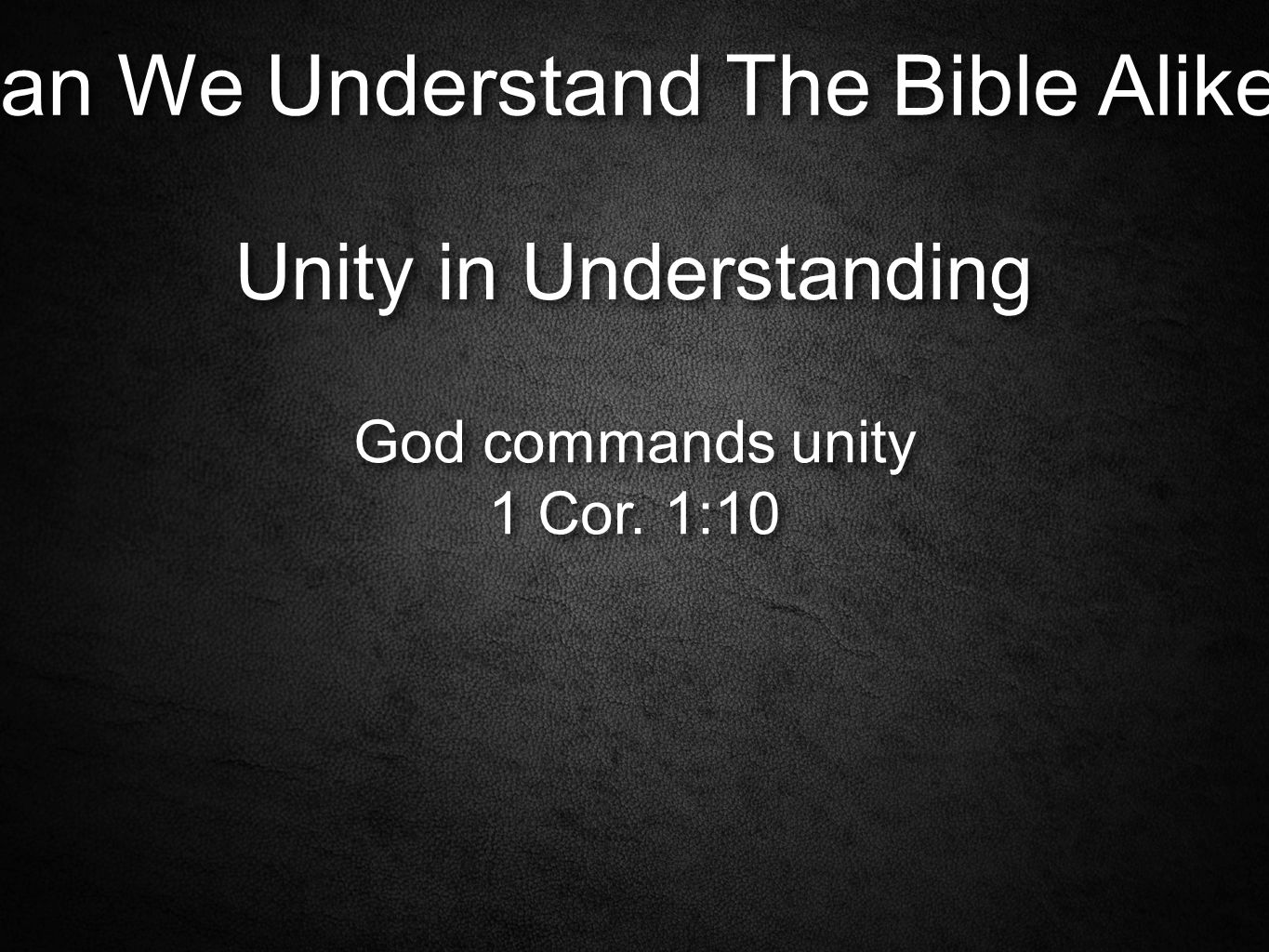 Can We Understand The Bible Alike. Unity in Understanding God commands unity 1 Cor.