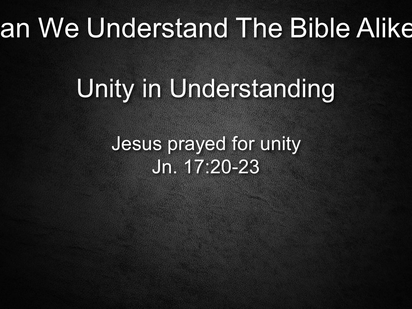 Can We Understand The Bible Alike. Unity in Understanding Jesus prayed for unity Jn.