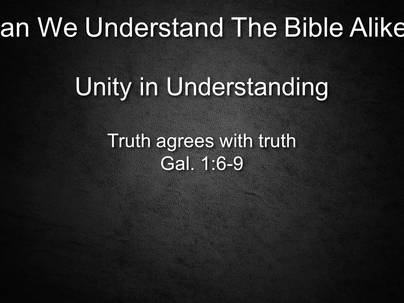 Can We Understand The Bible Alike. Unity in Understanding Truth agrees with truth Gal.