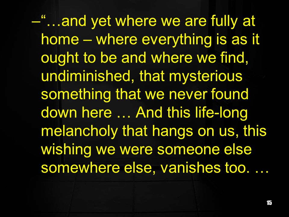 15 –…and yet where we are fully at home – where everything is as it ought to be and where we find, undiminished, that mysterious something that we never found down here … And this life-long melancholy that hangs on us, this wishing we were someone else somewhere else, vanishes too.