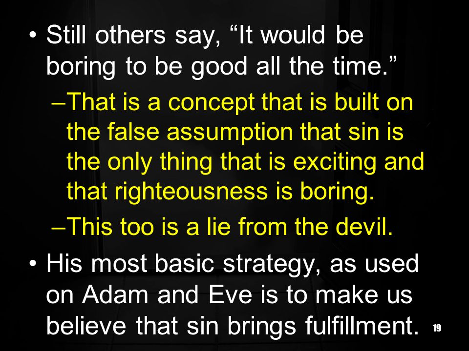 19 Still others say, It would be boring to be good all the time. –That is a concept that is built on the false assumption that sin is the only thing t
