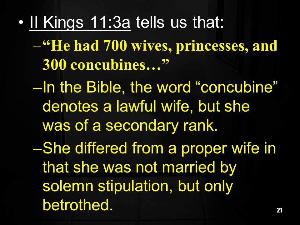 21 II Kings 11:3a tells us that: –He had 700 wives, princesses, and 300 concubines… –In the Bible, the word concubine denotes a lawful wife, but she was of a secondary rank.