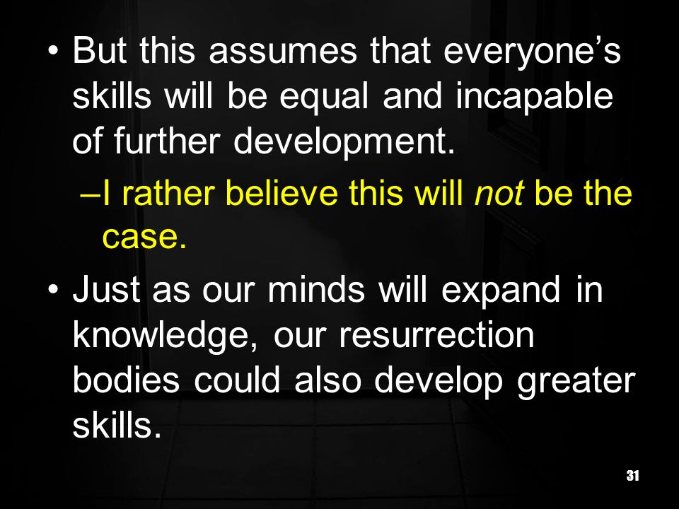 31 But this assumes that everyones skills will be equal and incapable of further development.