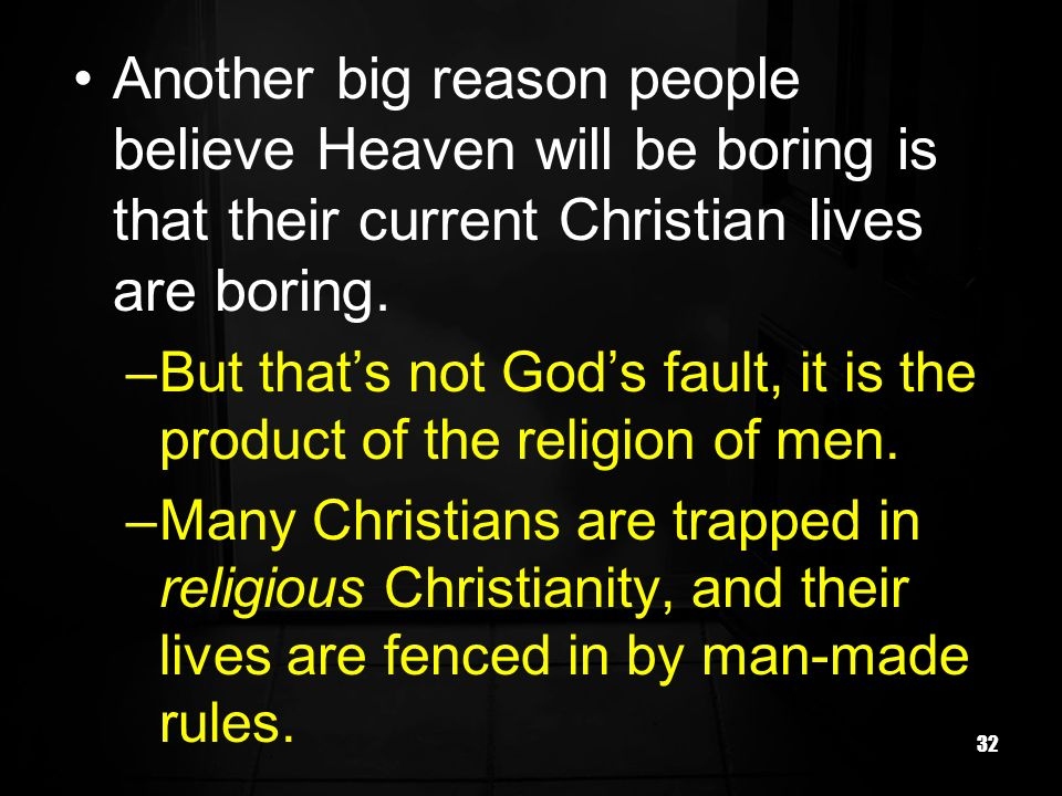 32 Another big reason people believe Heaven will be boring is that their current Christian lives are boring.