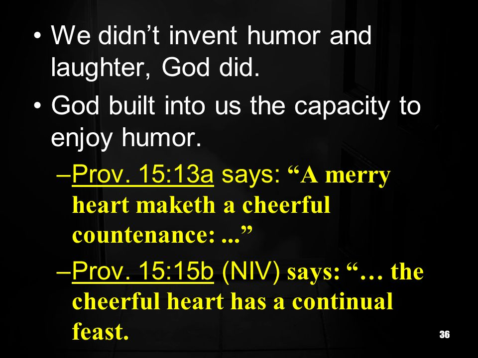 36 We didnt invent humor and laughter, God did. God built into us the capacity to enjoy humor. –Prov. 15:13a says: A merry heart maketh a cheerful cou
