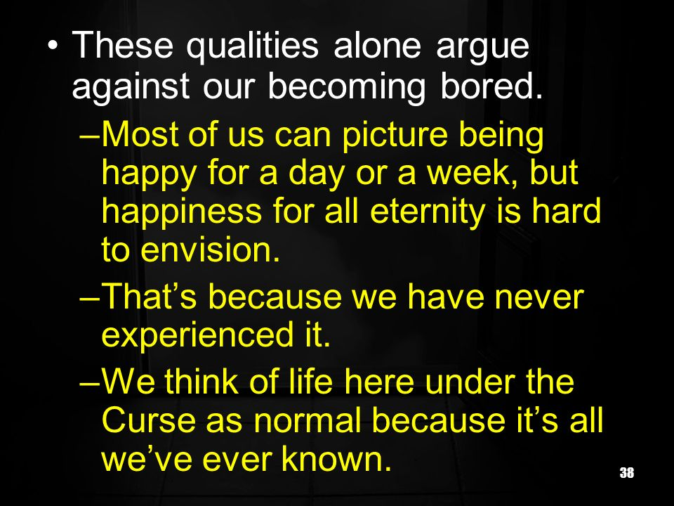 38 These qualities alone argue against our becoming bored.