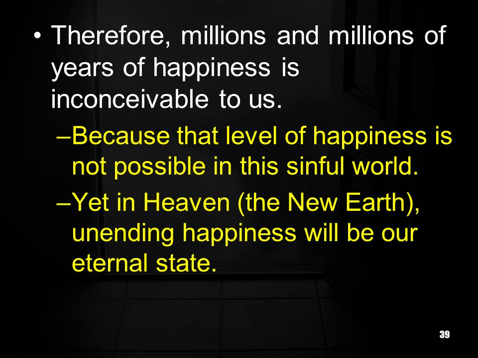 39 Therefore, millions and millions of years of happiness is inconceivable to us.