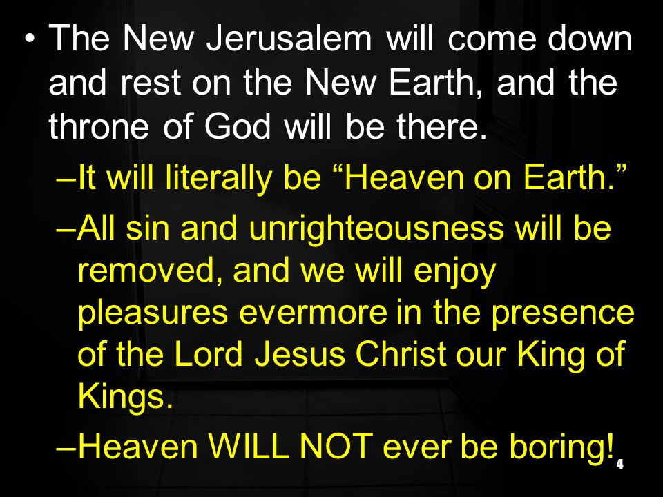 4 The New Jerusalem will come down and rest on the New Earth, and the throne of God will be there. –It will literally be Heaven on Earth. –All sin and