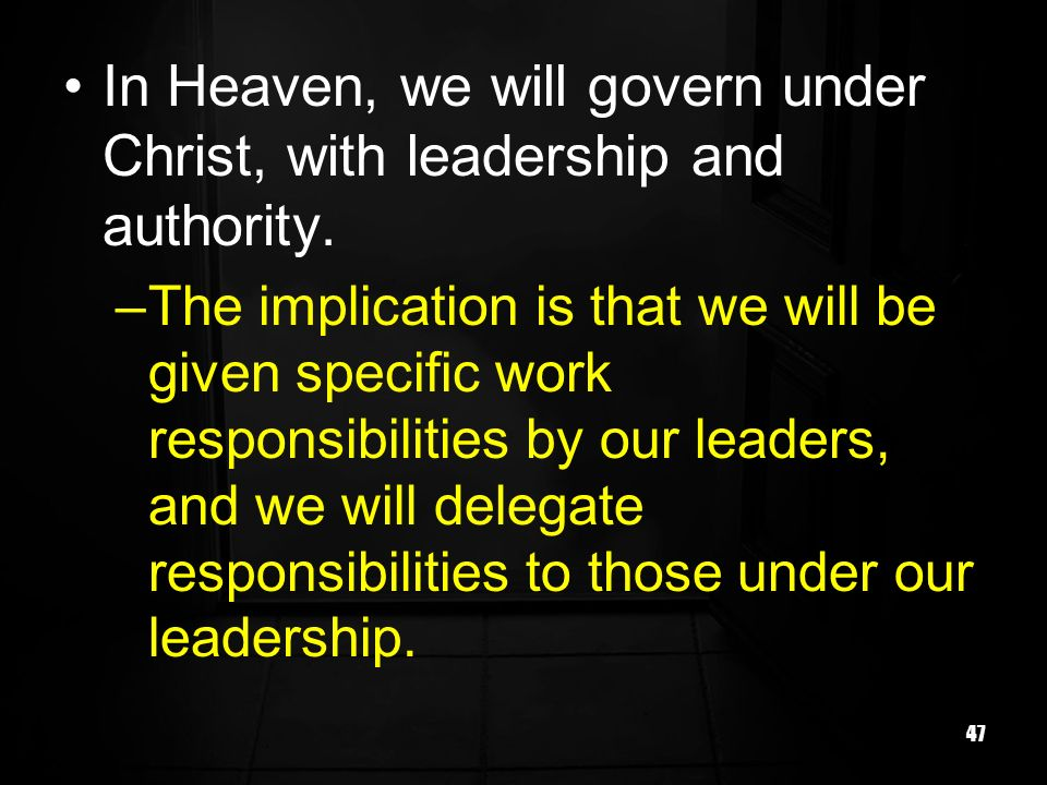 47 In Heaven, we will govern under Christ, with leadership and authority.