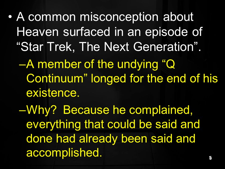 5 A common misconception about Heaven surfaced in an episode of Star Trek, The Next Generation. –A member of the undying Q Continuum longed for the en