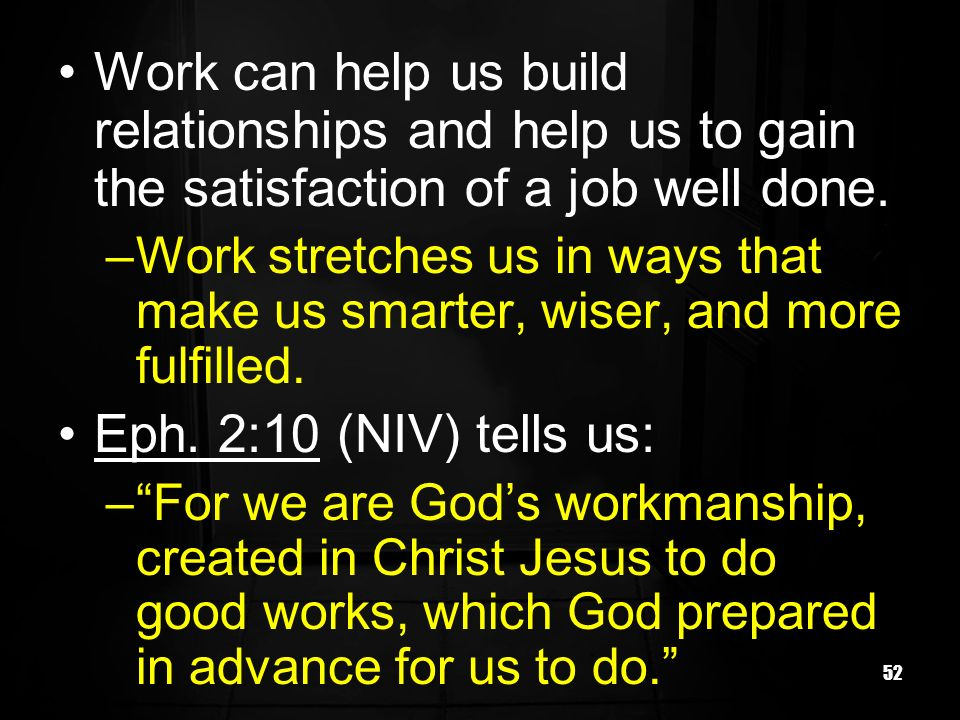52 Work can help us build relationships and help us to gain the satisfaction of a job well done.
