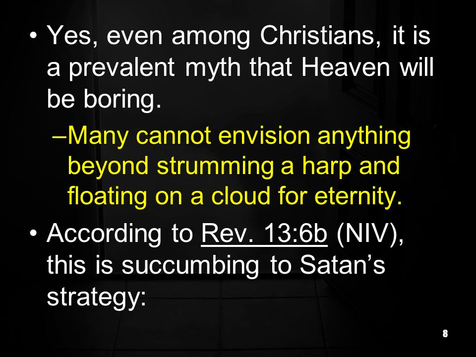 8 Yes, even among Christians, it is a prevalent myth that Heaven will be boring.