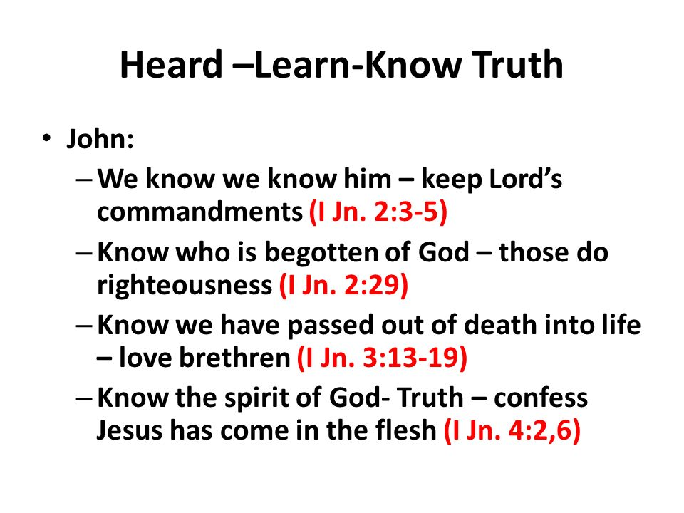 Heard –Learn-Know Truth John: – We know we know him – keep Lords commandments (I Jn.