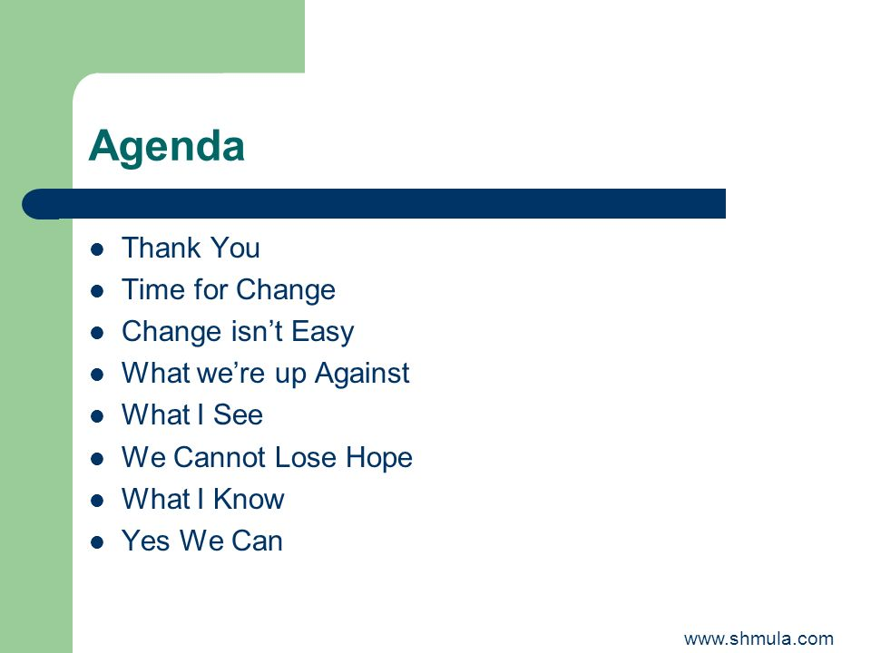 Agenda Thank You Time for Change Change isnt Easy What were up Against What I See We Cannot Lose Hope What I Know Yes We Can www.shmula.com