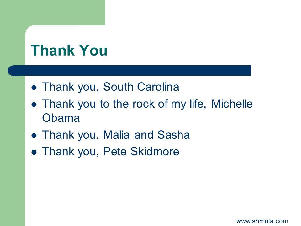 Thank You Thank you, South Carolina Thank you to the rock of my life, Michelle Obama Thank you, Malia and Sasha Thank you, Pete Skidmore www.shmula.co
