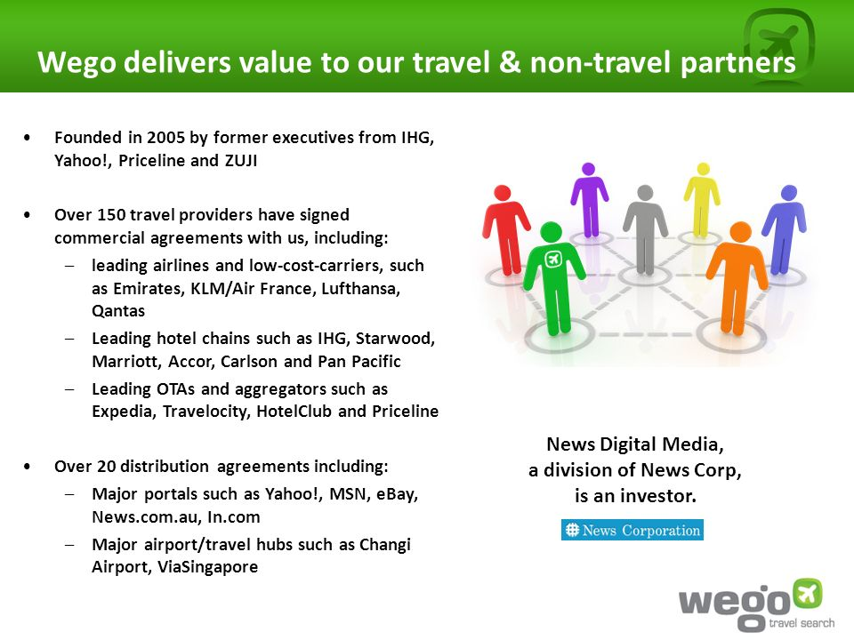 Wego delivers value to our travel & non-travel partners Founded in 2005 by former executives from IHG, Yahoo!, Priceline and ZUJI Over 150 travel providers have signed commercial agreements with us, including: –leading airlines and low-cost-carriers, such as Emirates, KLM/Air France, Lufthansa, Qantas –Leading hotel chains such as IHG, Starwood, Marriott, Accor, Carlson and Pan Pacific –Leading OTAs and aggregators such as Expedia, Travelocity, HotelClub and Priceline Over 20 distribution agreements including: –Major portals such as Yahoo!, MSN, eBay, News.com.au, In.com –Major airport/travel hubs such as Changi Airport, ViaSingapore News Digital Media, a division of News Corp, is an investor.