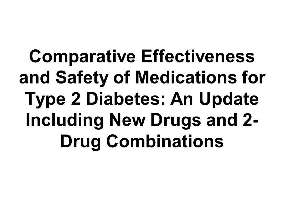 Comparative Effectiveness and Safety of Medications for Type 2 Diabetes: An Update Including New Drugs and 2- Drug Combinations