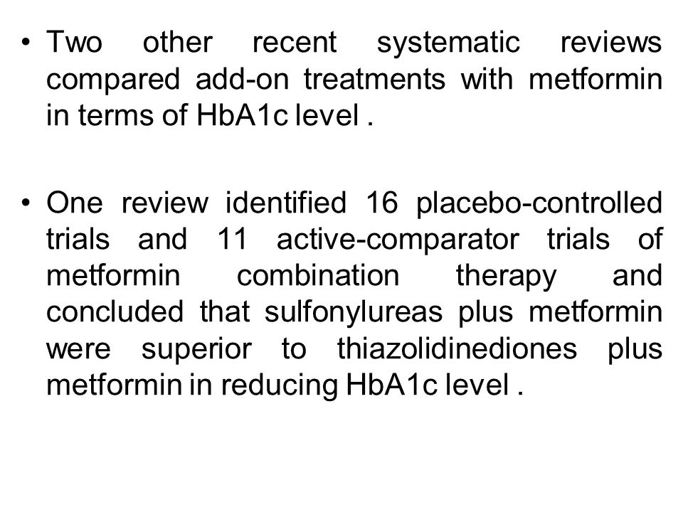 Two other recent systematic reviews compared add-on treatments with metformin in terms of HbA1c level. One review identified 16 placebo-controlled tri