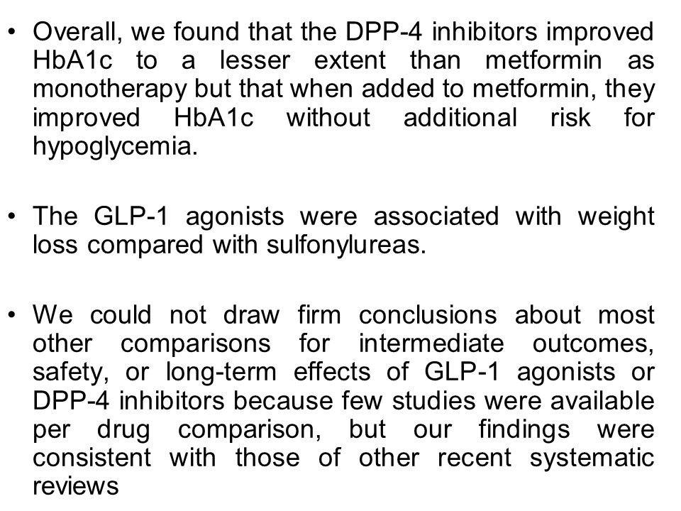 Overall, we found that the DPP-4 inhibitors improved HbA1c to a lesser extent than metformin as monotherapy but that when added to metformin, they imp