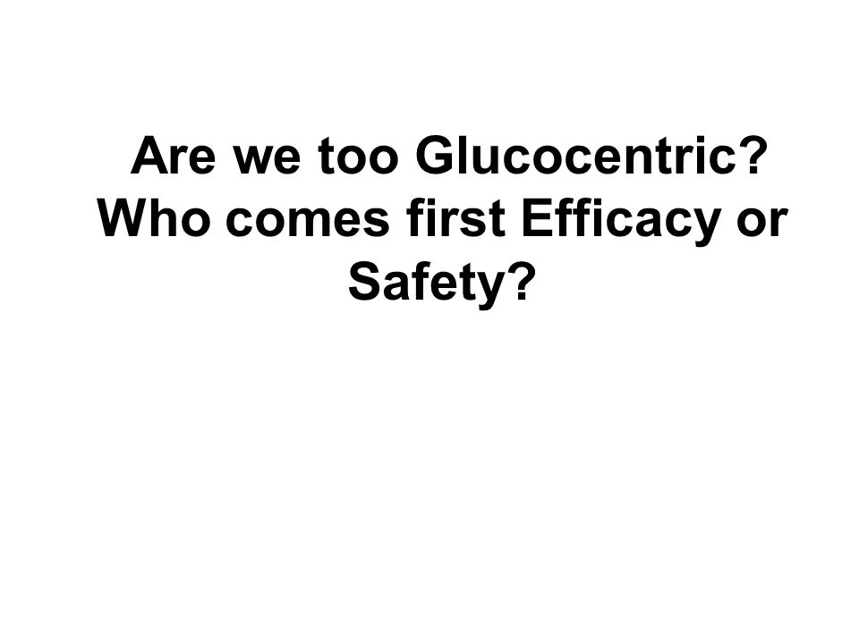 Are we too Glucocentric? Who comes first Efficacy or Safety?
