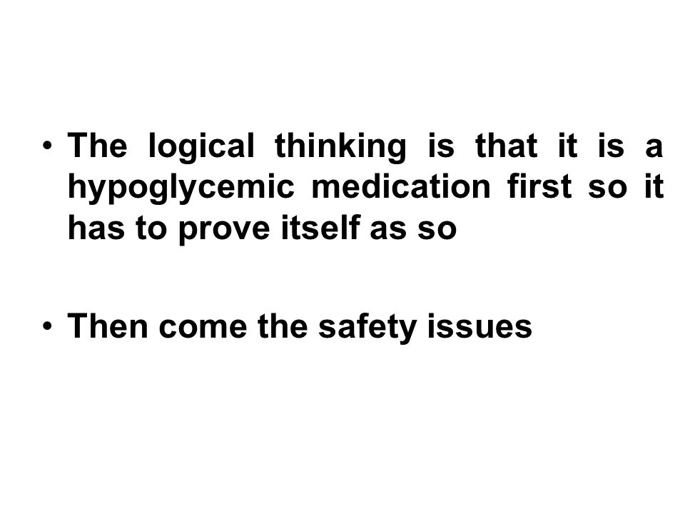The logical thinking is that it is a hypoglycemic medication first so it has to prove itself as so Then come the safety issues