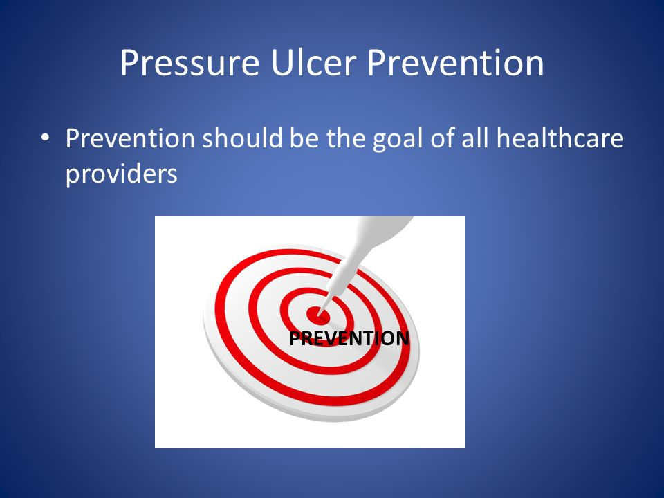 Pressure Ulcer Prevention Prevention should be the goal of all healthcare providers PREVENTION