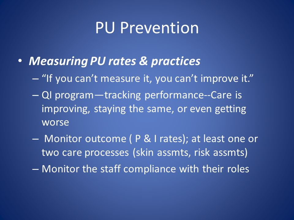 PU Prevention Measuring PU rates & practices – If you cant measure it, you cant improve it. – QI programtracking performance--Care is improving, stayi