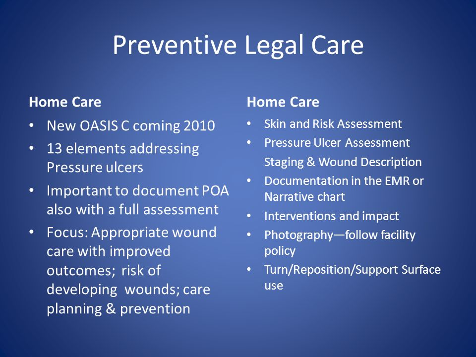 Preventive Legal Care Home Care New OASIS C coming 2010 13 elements addressing Pressure ulcers Important to document POA also with a full assessment F
