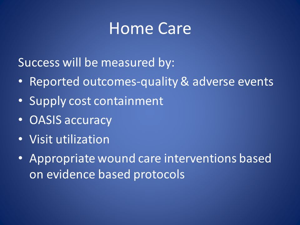 Home Care Success will be measured by: Reported outcomes-quality & adverse events Supply cost containment OASIS accuracy Visit utilization Appropriate