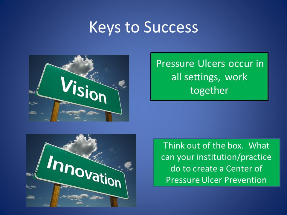 Keys to Success Pressure Ulcers occur in all settings, work together Think out of the box. What can your institution/practice do to create a Center of
