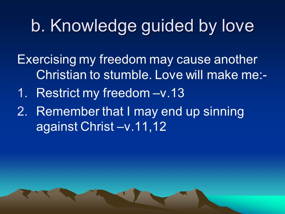 b. Knowledge guided by love Exercising my freedom may cause another Christian to stumble.