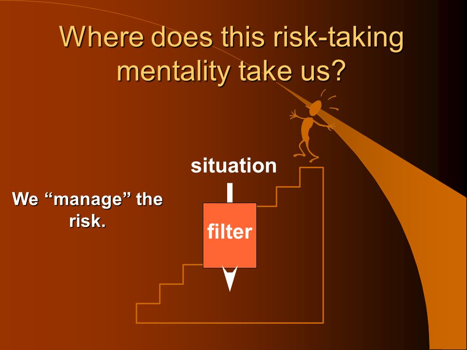 situation filter Where does this risk-taking mentality take us.