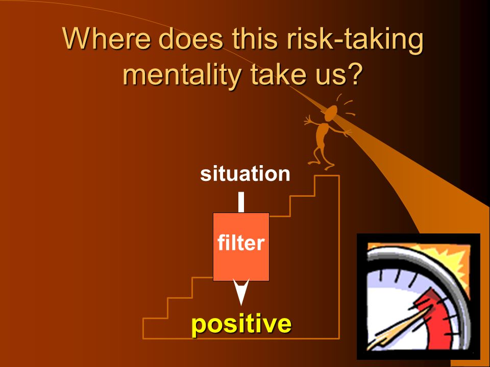 situation filter Where does this risk-taking mentality take us We manage the risk.