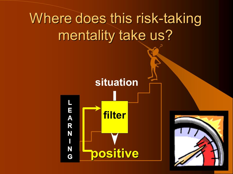 situation filter positive Where does this risk-taking mentality take us