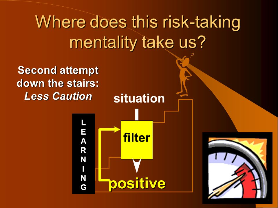 situation filter LEARNINGLEARNING Where does this risk-taking mentality take us? positive