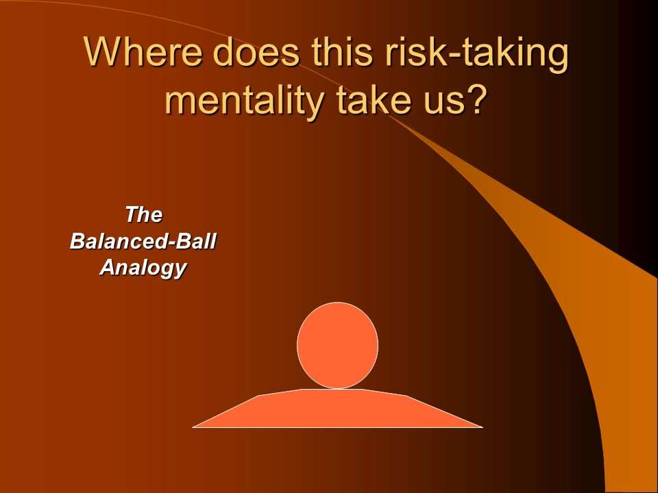Where does this risk-taking mentality take us? The Balanced-Ball Analogy
